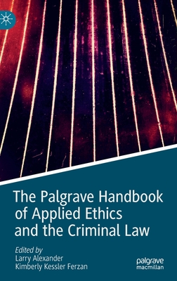 The Palgrave Handbook of Applied Ethics and the Criminal Law - Alexander, Larry (Editor), and Ferzan, Kimberly Kessler (Editor)