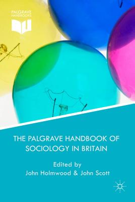 The Palgrave Handbook of Sociology in Britain - Holmwood, J. (Editor), and Scott, J. (Editor)