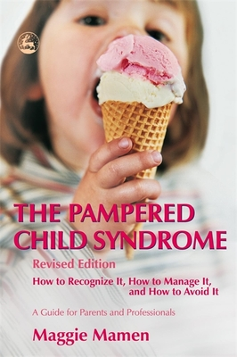 The Pampered Child Syndrome: How to Recognize It, How to Manage It, How to Avoid It: A Guide for Parents and Professionals - Mamen, Maggie