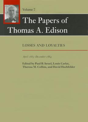 The Papers of Thomas A. Edison, Volume 7: Losses and Loyalties, April 1883-December 1884 - Edison, Thomas A, and Israel, Paul B, Professor (Editor), and Carlat, Louis, Professor (Editor)
