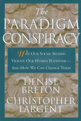 The Paradigm Conspiracy: Why Our Social Systems Violate Human Potential -- And How We Can Change Them - Breton, Denise