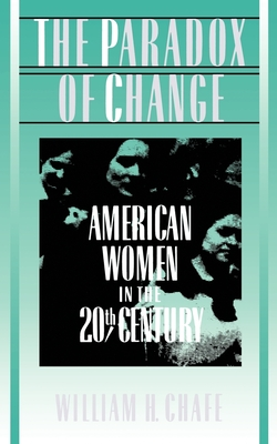The Paradox of Change: American Women in the 20th Century - Chafe, William H
