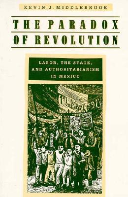 The Paradox of Revolution: Labor, the State, and Authoritarianism in Mexico - Middlebrook, Kevin J, Professor
