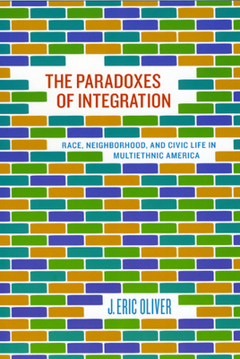 The Paradoxes of Integration: Race, Neighborhood, and Civic Life in Multiethnic America - Oliver, J Eric