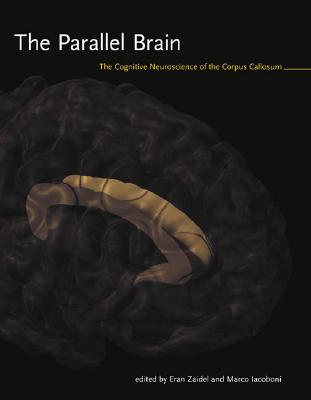 The Parallel Brain: The Cognitive Neuroscience of the Corpus Callosum - Zaidel, Eran (Editor), and Iacoboni, Marco (Editor)