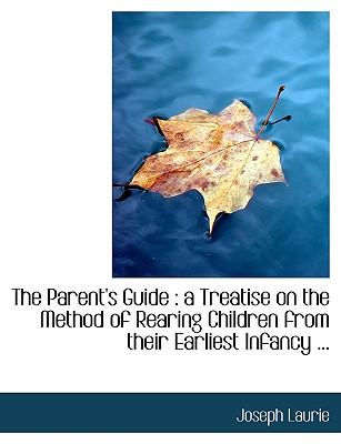 The Parent's Guide: A Treatise on the Method of Rearing Children from Their Earliest Infancy ... - Laurie, Joseph