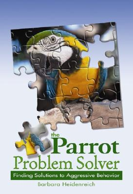 The Parrot Problem Solver: Finding Solutions to Aggressive Behavior - Heidenreich, Barbara