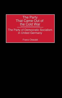 The Party That Came Out of the Cold War: The Party of Democratic Socialism in United Germany - Oswald, Franz, and Unknown