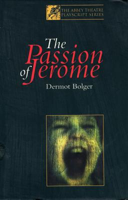 The Passion of Jerome - Bolger, Dermot, and Barry, Sebastian, and Abbey Theatre