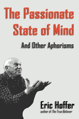 The Passionate State of Mind: And Other Aphorisms - Hoffer, Eric