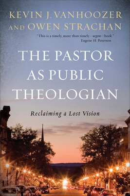 The Pastor as Public Theologian: Reclaiming a Lost Vision - Vanhoozer, Kevin J, and Strachan, Owen