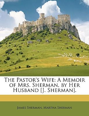 The Pastor's Wife: A Memoir of Mrs. Sherman, by Her Husband [J. Sherman]. - Sherman, James, and Sherman, Martha