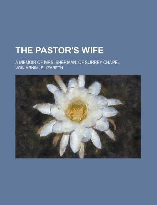The Pastor's Wife: A Memoir of Mrs. Sherman, of Surrey Chapel - Sherman, James