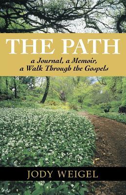 The Path: A Journal, a Memoir, a Walk Through the Gospels - Weigel, Jody