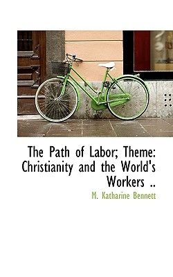 The Path of Labor; Theme: Christianity and the World's Workers .. - Bennett, M Katharine