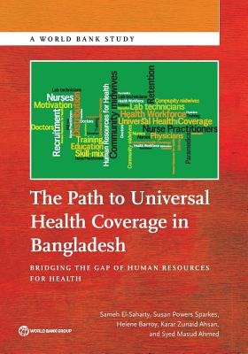 The Path to Universal Health Coverage in Bangladesh: Bridging the Gap of Human Resources for Health - El-Saharty, Sameh, and Sparkes, Susan Powers, and Barroy, Helene