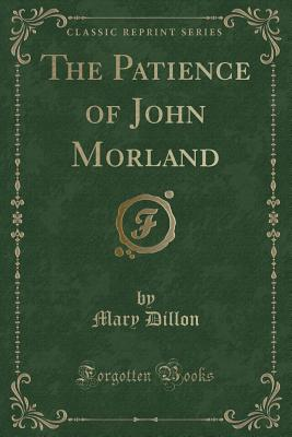 The Patience of John Morland (Classic Reprint) - Dillon, Mary