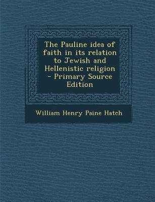 The Pauline Idea of Faith in Its Relation to Jewish and Hellenistic Religion - Primary Source Edition - Hatch, William Henry Paine