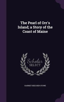 The Pearl of Orr's Island; A Story of the Coast of Maine - Stowe, Harriet Beecher, Professor