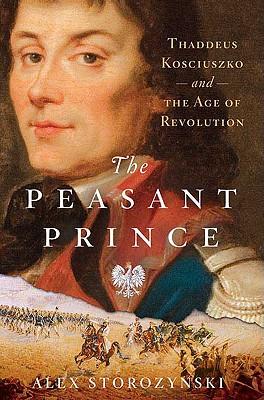The Peasant Prince: Thaddeus Kosciuszko and the Age of Revolution - Storozynski, Alex