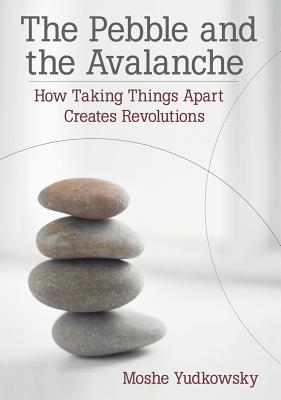 The Pebble and the Avalanche: How Taking Things Apart Creates Revolutions - Yudkowsky, Moshe