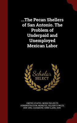 ...the Pecan Shellers of San Antonio. the Problem of Underpaid and Unemployed Mexican Labor - Menefee, Selden Cowles, and Cassmore, Orin Clark, and United States Work Projects Administrat (Creator)