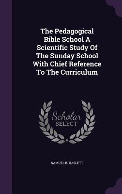 The Pedagogical Bible School a Scientific Study of the Sunday School with Chief Reference to the Curriculum - Haslett, Samuel B