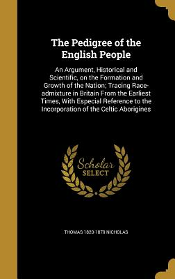 The Pedigree of the English People: An Argument, Historical and Scientific, on the Formation and Growth of the Nation; Tracing Race-Admixture in Britain from the Earliest Times, with Especial Reference to the Incorporation of the Celtic Aborigines - Nicholas, Thomas 1820-1879