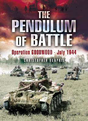 The Pendulum of Battle: Operation Goodwood - July 1944 - Dunphie, Chris