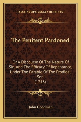 The Penitent Pardoned: Or a Discourse of the Nature of Sin, and the Efficacy of Repentance, Under the Parable of the Prodigal Son (1713) - Goodman, John