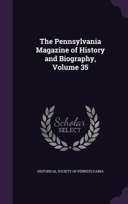 The Pennsylvania Magazine of History and Biography, Volume 35 - Historical Society of Pennsylvania (Creator)