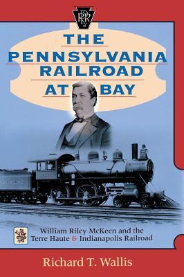 The Pennsylvania Railroad at Bay: William Riley McKeen and the Terre Haute & Indianapolis Railroad - Wallis, Richard T