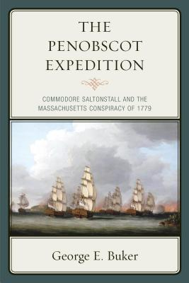 The Penobscot Expedition: Commodore Saltonstall and the Massachusetts Conspiracy of 1779 - Buker, George E, PH.D.