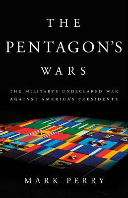 The Pentagon's Wars: The Military's Undeclared War Against America's Presidents - Perry, Mark