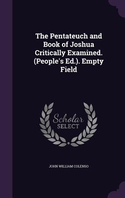 The Pentateuch and Book of Joshua Critically Examined. (People's Ed.). Empty Field - Colenso, John William
