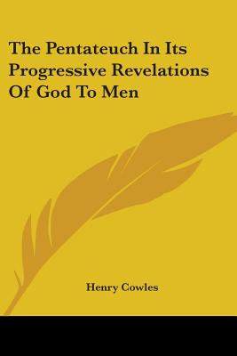The Pentateuch in Its Progressive Revelations of God to Men - Cowles, Henry