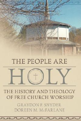 The People Are Holy: The History and Theology of Free Church Worship - Snyder, Graydon F, and McFarlane, Doreen M