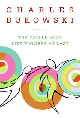 The People Look Like Flowers at Last: New Poems - Bukowski, Charles