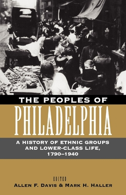 The Peoples of Philadelphia: A History of Ethnic Groups and Lower-Class Life, 1790-1940 - Davis, Allen Freeman (Editor), and Haller, Mark H (Editor)