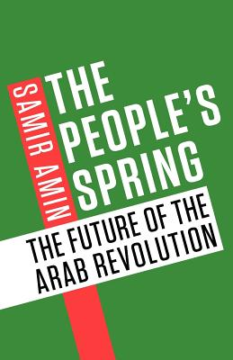 The People's Spring: The Future of the Arab Revolution - Amin, Samir