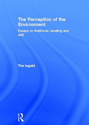 The Perception of the Environment: Essays on Livelihood, Dwelling and Skill - Ingold, Tim