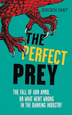 The Perfect Prey: The fall of ABN Amro, or: what went wrong in the banking industry - Smit, Jeroen