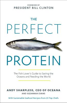 The Perfect Protein: The Fish Lover's Guide to Saving the Oceans and Feeding the World - Sharpless, Andy, and Clinton, Bill, President (Foreword by), and Evans, Suzannah