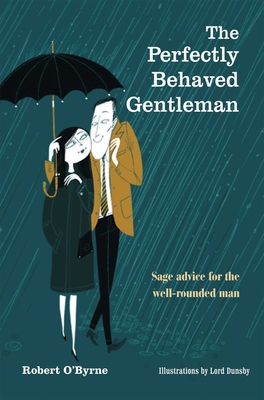 The Perfectly Behaved Gentleman: Sage Advice for the Well-Rounded Man - O'Byrne, Robert