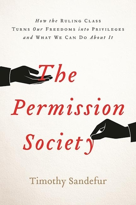 The Permission Society: How the Ruling Class Turns Our Freedoms Into Privileges and What We Can Do about It - Sandefur, Timothy
