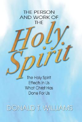 The Person and Work of the Holy Spirit: The Holy Spirit Effects in Us What Christ Has Done for Us - Williams, Donald T