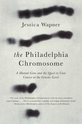 The Philadelphia Chromosome: A Mutant Gene and the Quest to Cure Cancer at the Genetic Level - Wapner, Jessica, and Weinberg, Robert A (Foreword by)