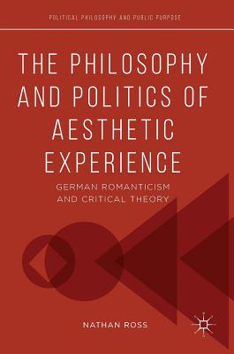 The Philosophy and Politics of Aesthetic Experience: German Romanticism and Critical Theory - Ross, Nathan
