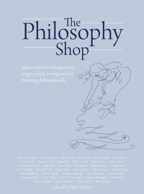 The Philosophy Foundation: The Philosophy Shop: Ideas, Activities and Questions to Get People, Young and Old, Thinking Philosophically - The Philosophy Foundation, and Worley, Peter (Editor)