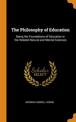 The Philosophy of Education: Being the Foundations of Education in the Related Natural and Mental Sciences - Horne, Herman Harrell
